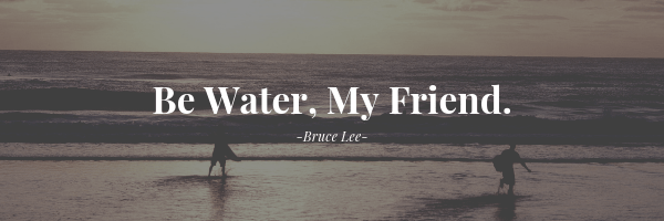 Be Water, My Friend.