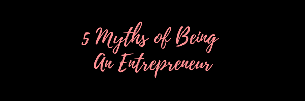 5 Myths of Being an Entrepreneur